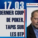 """Philippe Béchade: Séance du Vendredi 17 Mars 2017: """"Dernier coup de poker, tapis sur les BTP"""""""