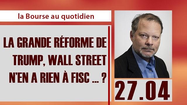 """Philippe Béchade: Séance du 27/04/17: """"La grande réforme de TRUMP, Wall Street n'en a rien à fisc ... ?"""""""