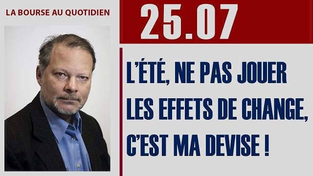"""Philippe Béchade: Séance du Mardi 25 Juillet 2017: """"L'été, ne pas jouer les effets de change, c'est ma devise !"""""""